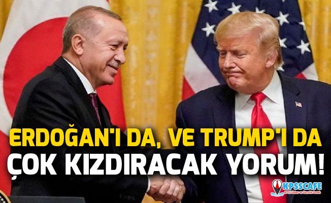 Erdoğan'ı da, ve Trump'ı da çok kızdıracak yorum!