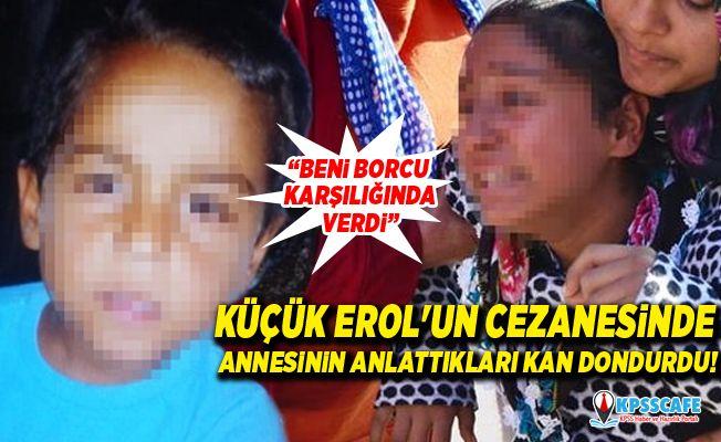 Küçük Erol'un cezanesinde annesinin anlattıkları kan dondurdu!