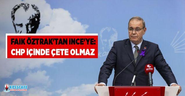 CHP'li Faik Öztrak'tan İnce'ye: CHP içinde çete olmaz