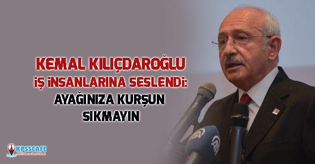 Kemal Kılıçdaroğlu iş insanlarına seslendi: Ayağınıza kurşun sıkmayın