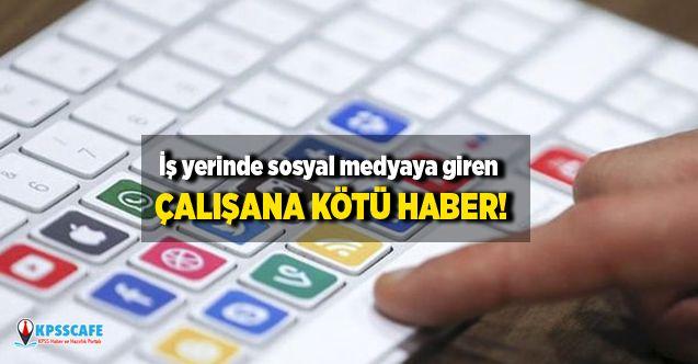 İş yerinde sosyal medyaya giren çalışana kötü haber!