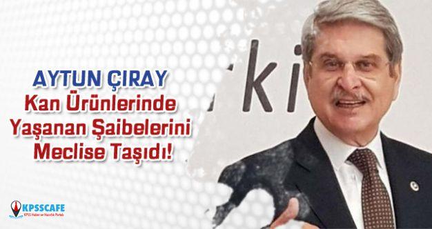 Aytun Çıray Kan Ürünlerinde Yaşanan Şaibelerini Meclise Taşıdı!