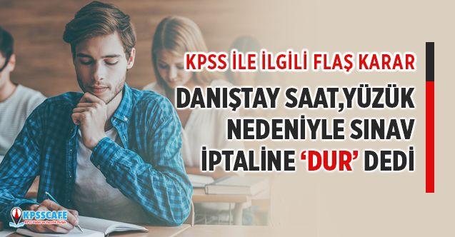 """KPSS ile ilgili flaş karar! Kol saati ve yüzük nedeniyle sınav iptaline Danıştay """"dur"""" dedi"""