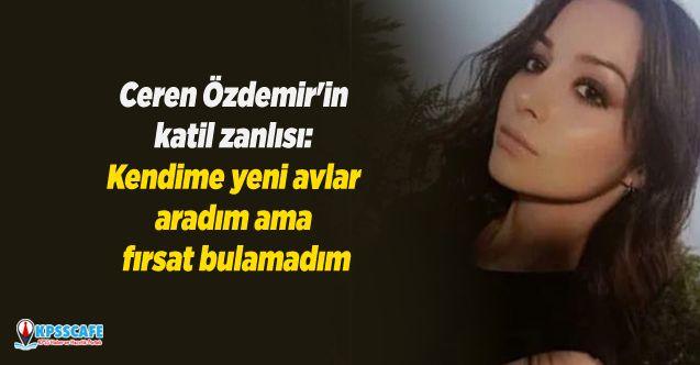 Ceren Özdemir'in katil zanlısı: Kendime yeni avlar aradım ama fırsat bulamadım
