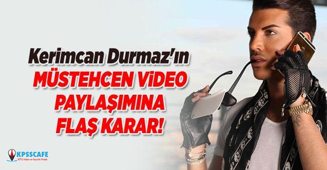 Kerimcan Durmaz'ın müstehcen video paylaşımına flaş karar!