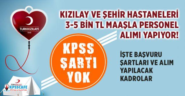 Kızılay ve Şehir Hastaneleri KPSS şartsız 3-5 bin TL maaşla personel alacak! İşte Kadrolar ve Başvuru Şartları...