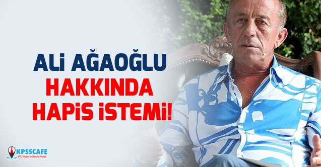 Ali Ağaoğlu Hakkında Hapis İstemi!