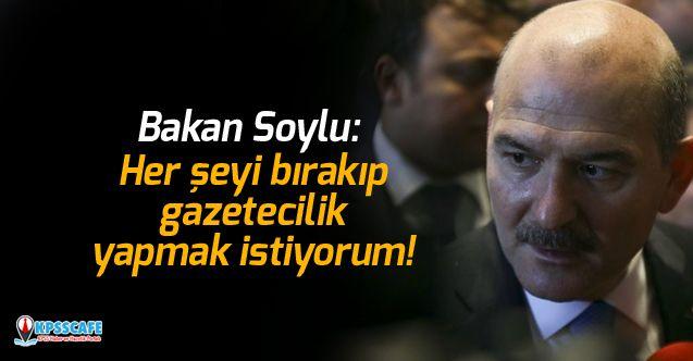 Bakan Soylu: Her şeyi bırakıp gazetecilik yapmak istiyorum!