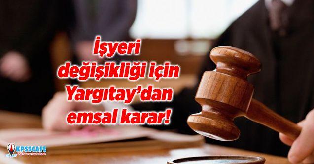 İşyeri değişikliği için Yargıtay'dan emsal karar!