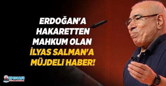 Cumhurbaşkanı Erdoğan'a hakaretten mahkum olan İlyas Salman'a müjdeli haber!