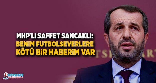MHP'li Saffet Sancaklı: Benim futbolseverlere kötü bir haberim var