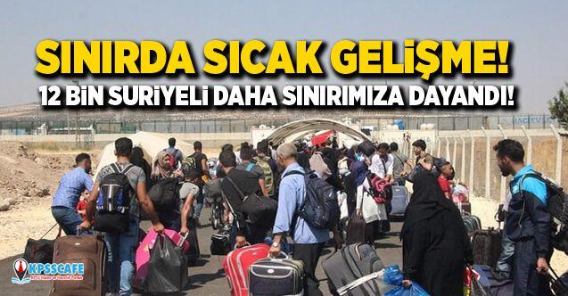 Sınırda sıcak gelişme! 12 bin Suriyeli daha sınırımıza dayandı!