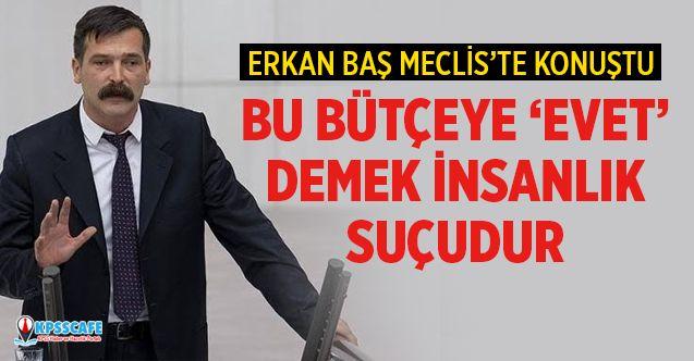 Erkan Baş: Bu Bütçeye 'evet' Demek İnsanlık Suçudur!