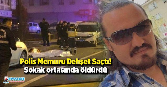 Polis Memuru Dehşet Saçtı! Sokak ortasında öldürdü