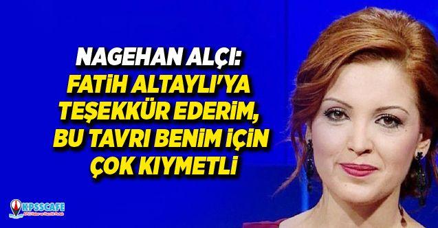 Nagehan Alçı: Fatih Altaylı'ya teşekkür ederim, bu tavrı benim için çok kıymetli