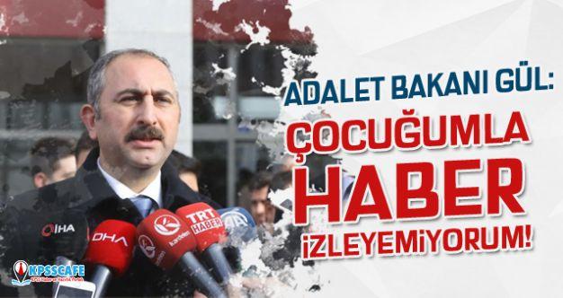 Adalet Bakanı Abdulhamit Gül: Çocuğumla haber izleyemiyorum!