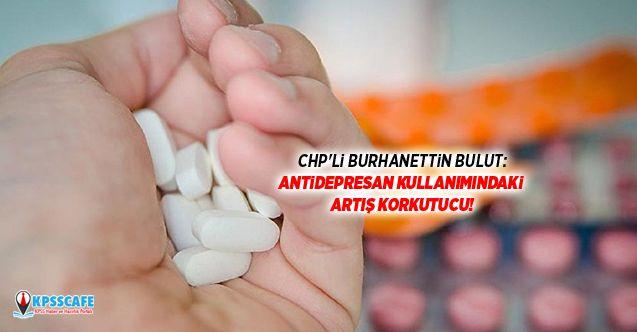 CHP'li Burhanettin Bulut:Antidepresan Kullanımındaki Artış Korkutucu!