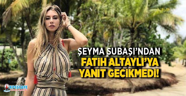 Şeyma Subaşı'ndan Fatih Altaylı'ya yanıt gecikmedi!
