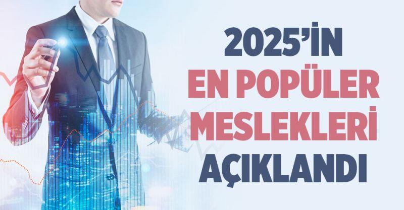 2025'in En Popüler Meslekleri Açıklandı! İşte İşsiz Kalmayacak Meslekler
