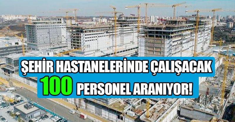 Şehir hastanelerinde çalışacak 100 personel aranıyor! İşte detaylar...
