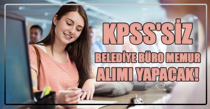 KPSS'siz Belediye büro memur alımı yapacak!