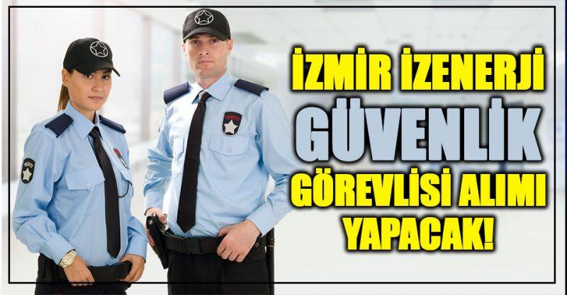 İzmir İzenerji güvenlik görevlisi alımı yapacak!