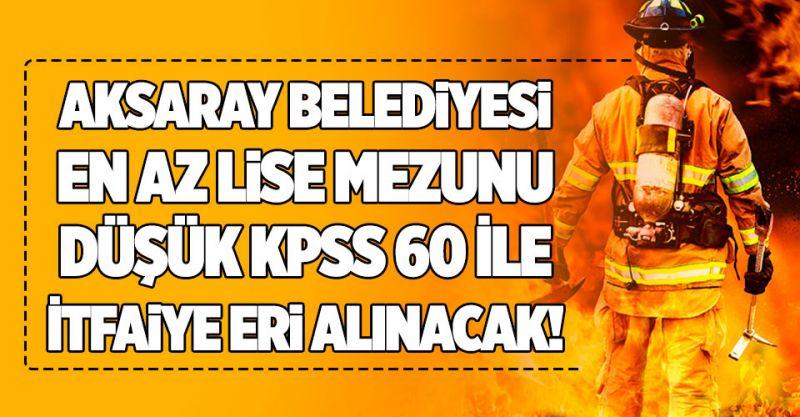 Aksaray Belediyesi En Az Lise Mezunu Düşük KPSS 60 İle İtfaiye Eri Alınacak!