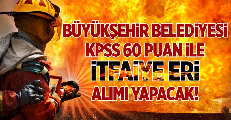 Büyükşehir Belediyesi KPSS 60 ile İtfaiye Eri Alımı Yapacak!