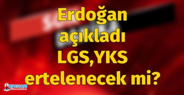Erdoğan açıkladı: LGS ve YKS ertelenecek mi?
