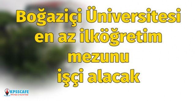 Boğaziçi Üniversitesi en az ilköğretim mezunu işçi alımı ilanı yayınladı