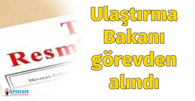 Resmi Gazete'de Yayınlandı: Ulaştırma Bakanı Görevden Alındı