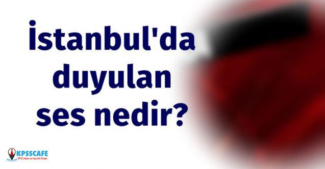 İstanbul'da Duyulan Ses Nedir?