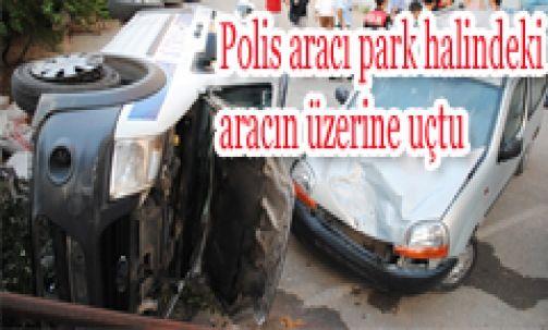 Polis aracı park halindeki aracın üzerine uçtu