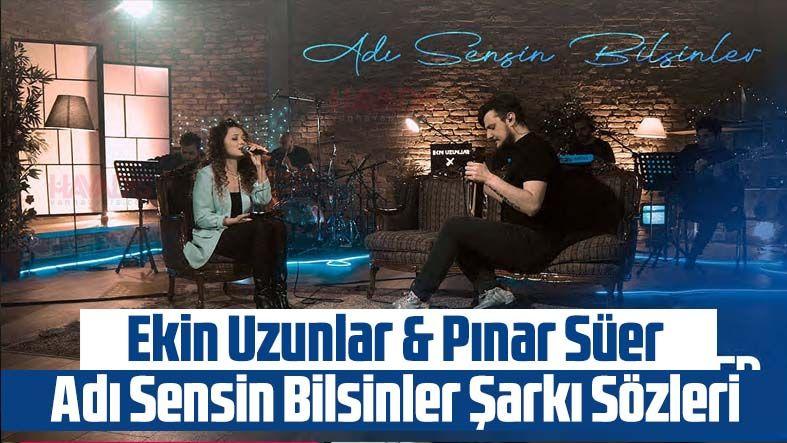 Ekin Uzunlar & Pınar Süer - Adı Sensin Bilsinler Şarkı Sözleri