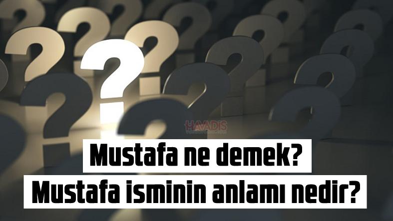 Mustafa ne demek? Mustafa isminin anlamı nedir?