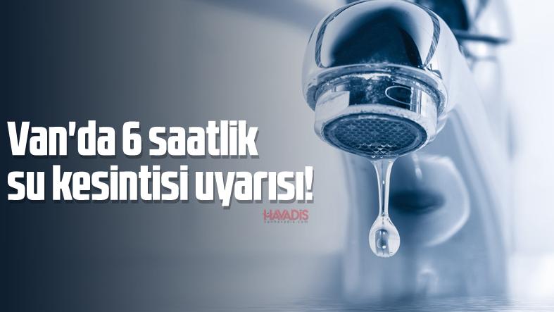 Van'da 6 saatlik su kesintisi uyarısı!