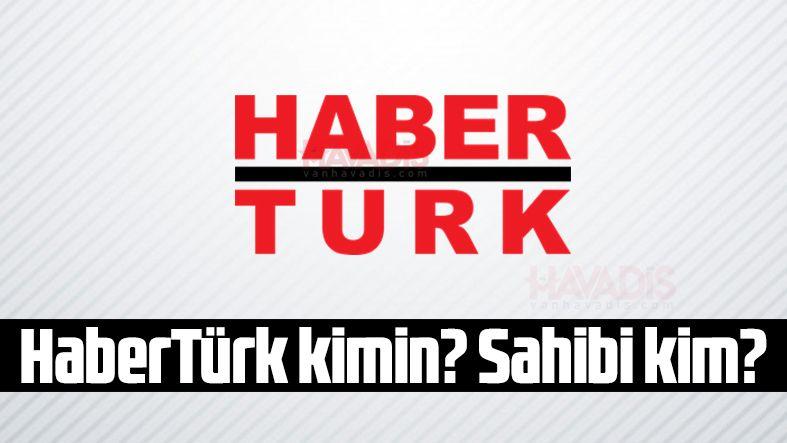 HaberTürk kimin? Haber Türk Sahibi Kim?