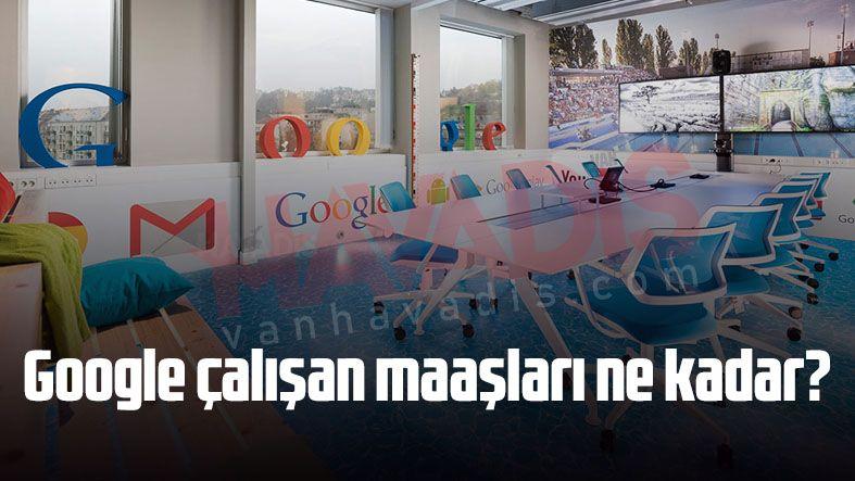 Google çalışan maaşları ne kadar? İşte çalışanların aldığı maaş