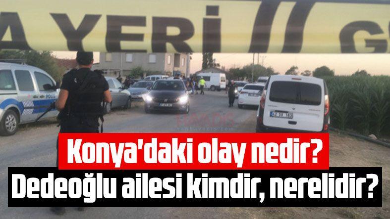 Konya'daki olay nedir? Dedeoğlu ailesi kimdir, nerelidir?