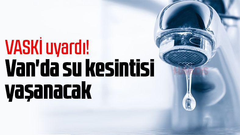 VASKİ uyardı! Van'da bu mahallelerde su kesintisi yaşanacak
