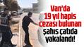 Van'da 19 yıl hapis cezası bulunan şahıs çatıda yakalandı