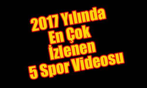 Spor'da 2017 senesinde en çok izlenen videolar