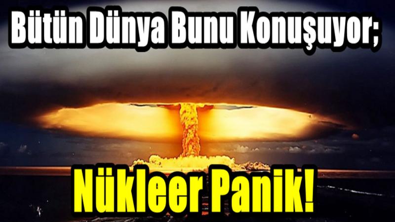 Bütün Dünya Bunu Konuşuyor; Nükleer Panik!