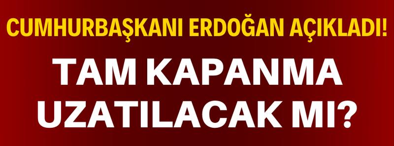 Cumhurbaşkanı Erdoğan Açıkladı; Tam Kapanma Uzatılacak Mı?