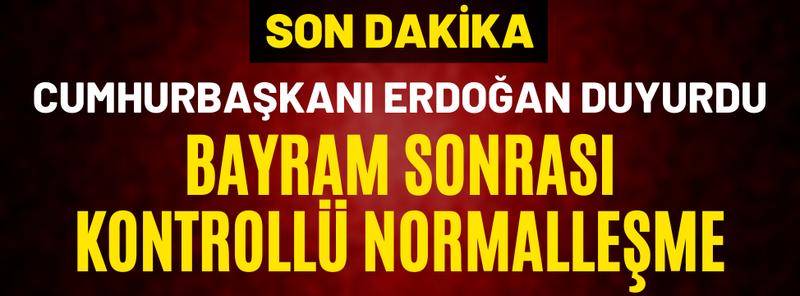 Cumhurbaşkanı Erdoğan Duyurdu: Bayram Sonrası Kontrollü Normalleşme
