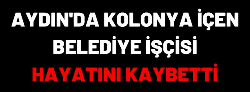 Aydın'da Kolonya İçen Belediye İşçisi Hayatını Kaybetti