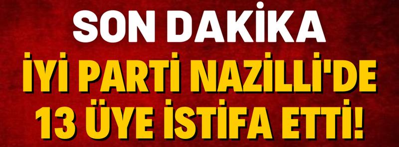 İYİ Parti Nazilli'de İstifa Depremi! 13 Üye İstifa Etti