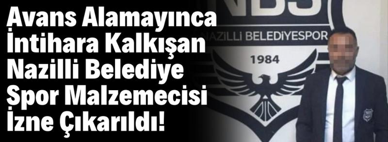 Avans Alamayınca İntihara Kalkışan Nazilli Belediye Spor Malzemecisi İzne Çıkarıldı!