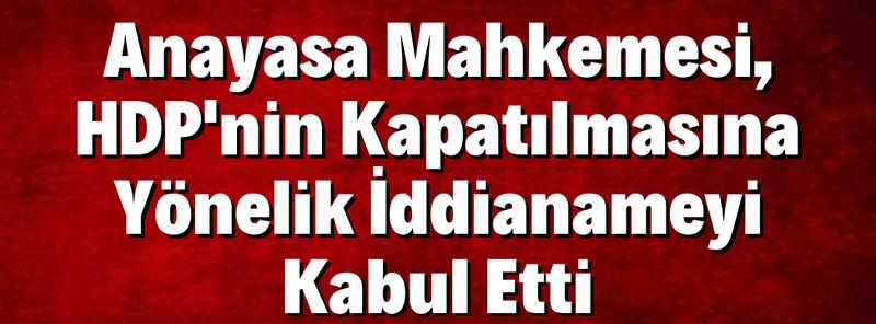 Anayasa Mahkemesi, HDP'nin Kapatılmasına Yönelik İddianameyi Kabul Etti