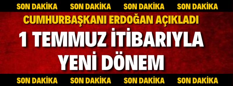 Cumhurbaşkanı Erdoğan Açıkladı, 1 Temmuz İtibarıyla Yeni Dönem!